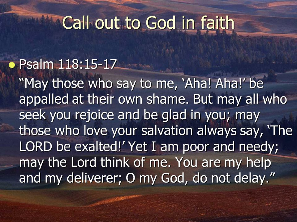 Call out to God in faith Psalm 118:15-17