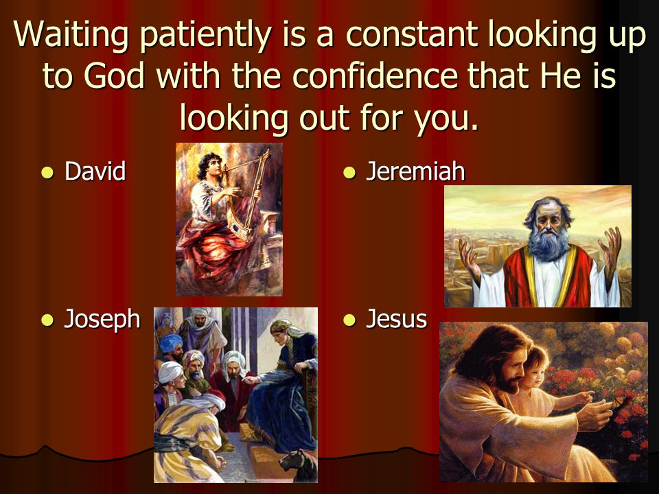 Waiting patiently is a constant looking up to God with the confidence that He is looking out for you.