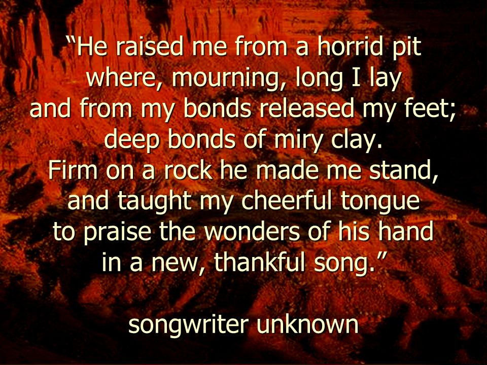 He raised me from a horrid pit where, mourning, long I lay and from my bonds released my feet; deep bonds of miry clay.