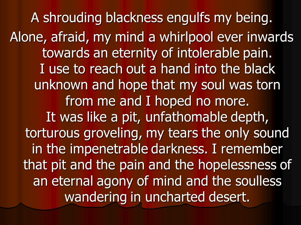 A shrouding blackness engulfs my being.