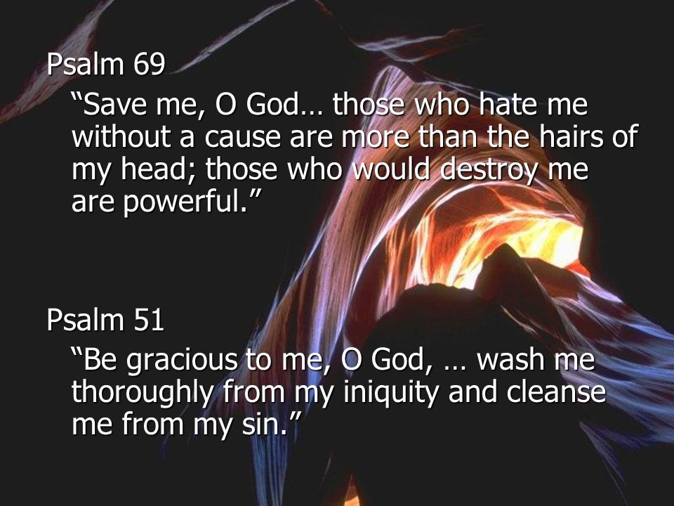 Psalm 69 Save me, O God… those who hate me without a cause are more than the hairs of my head; those who would destroy me are powerful.