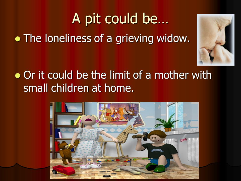 A pit could be… The loneliness of a grieving widow.
