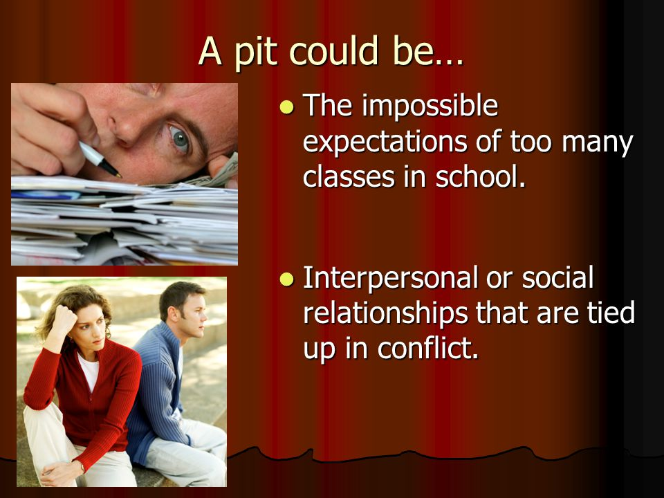 A pit could be… The impossible expectations of too many classes in school.