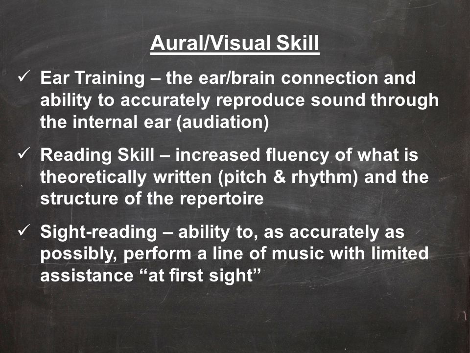 Aural/Visual Skill Ear Training – the ear/brain connection and ability to accurately reproduce sound through the internal ear (audiation)