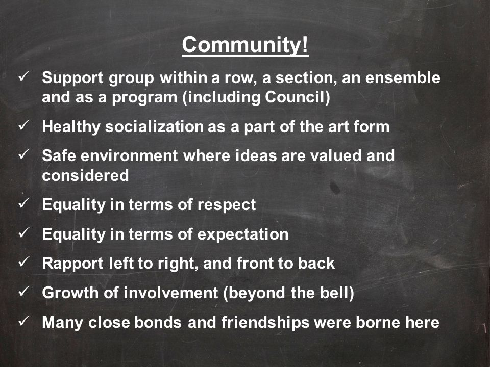 Community! Support group within a row, a section, an ensemble and as a program (including Council) Healthy socialization as a part of the art form.