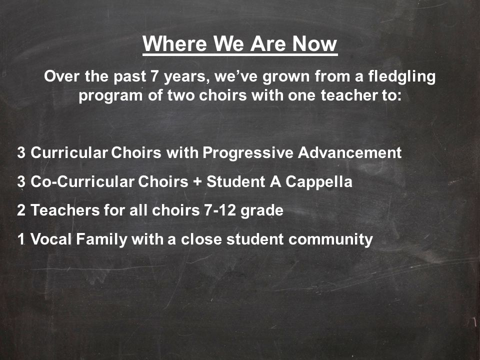 Where We Are Now Over the past 7 years, we've grown from a fledgling program of two choirs with one teacher to: