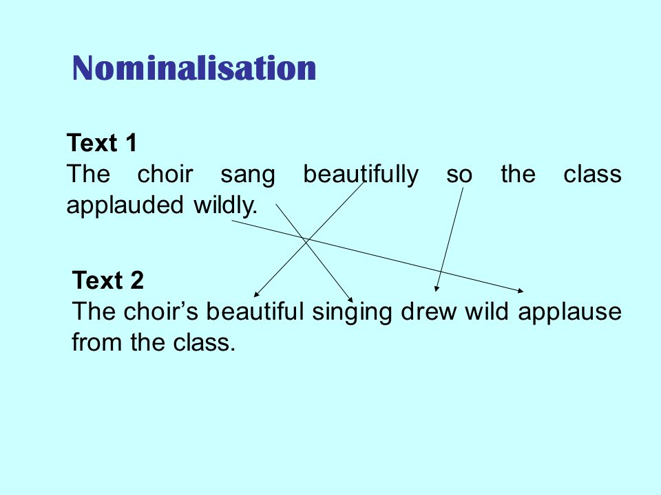Nominalisation Text 1. The choir sang beautifully so the class applauded wildly. Text 2.