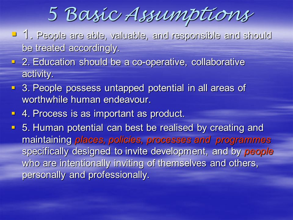 5 Basic Assumptions 1. People are able, valuable, and responsible and should be treated accordingly.