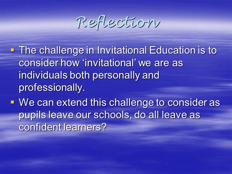 Reflection The challenge in Invitational Education is to consider how 'invitational' we are as individuals both personally and professionally.