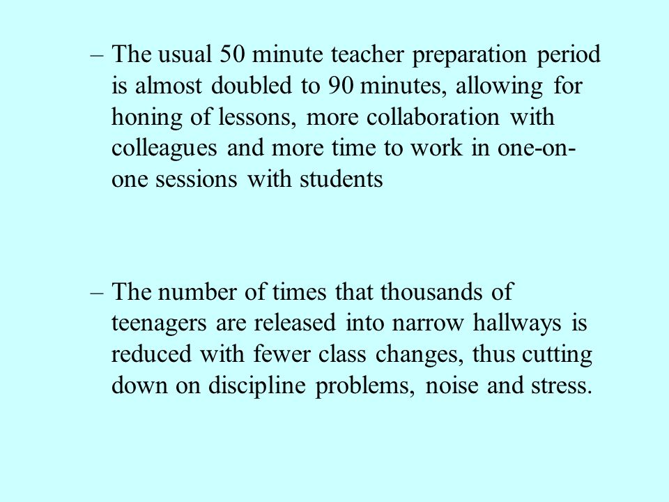 The usual 50 minute teacher preparation period is almost doubled to 90 minutes, allowing for honing of lessons, more collaboration with colleagues and more time to work in one-on-one sessions with students