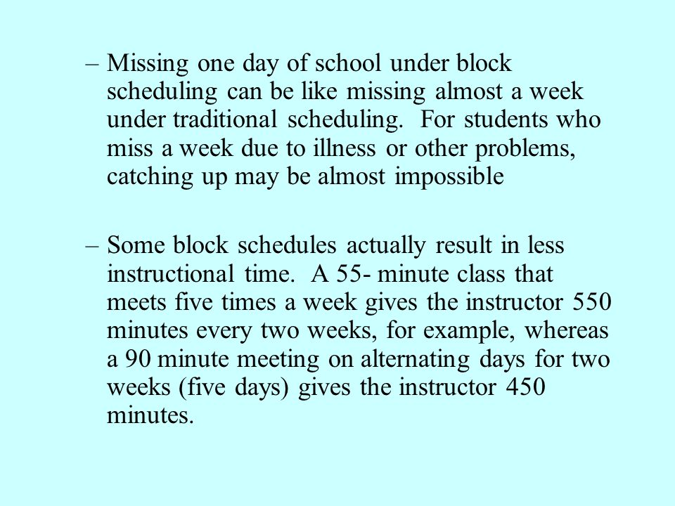 Missing one day of school under block scheduling can be like missing almost a week under traditional scheduling. For students who miss a week due to illness or other problems, catching up may be almost impossible