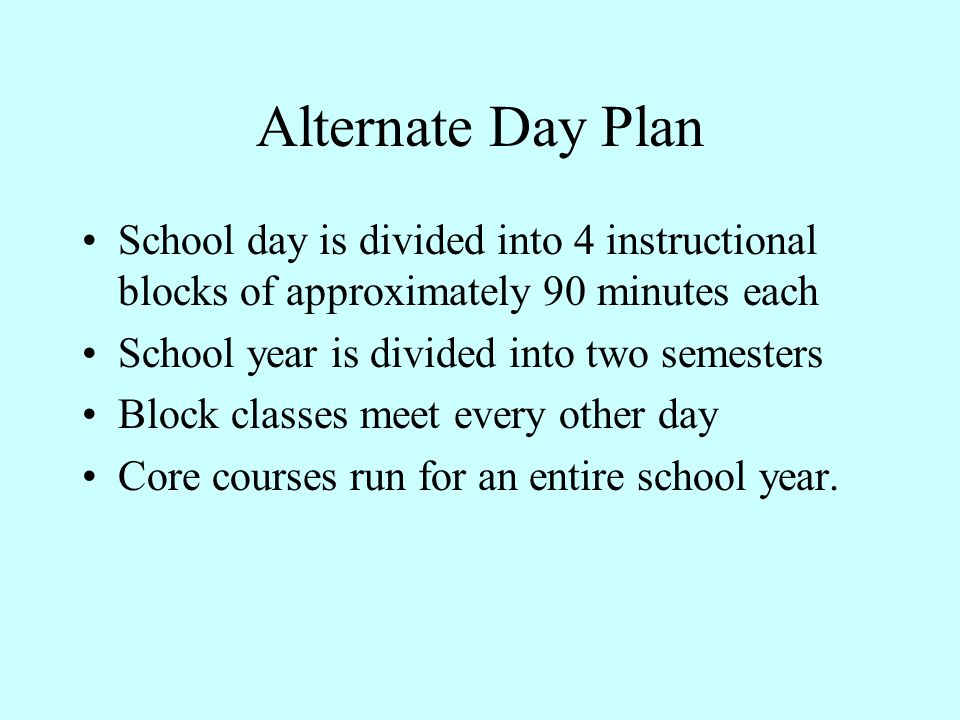 Alternate Day Plan School day is divided into 4 instructional blocks of approximately 90 minutes each.
