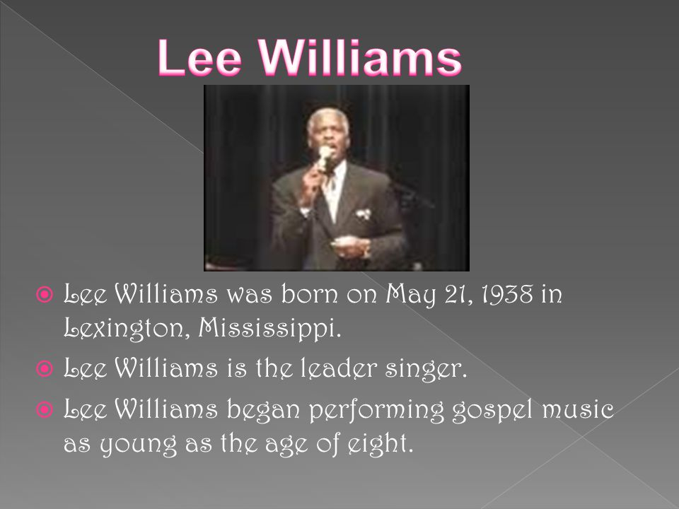 Lee Williams Lee Williams was born on May 21, 1938 in Lexington, Mississippi. Lee Williams is the leader singer.