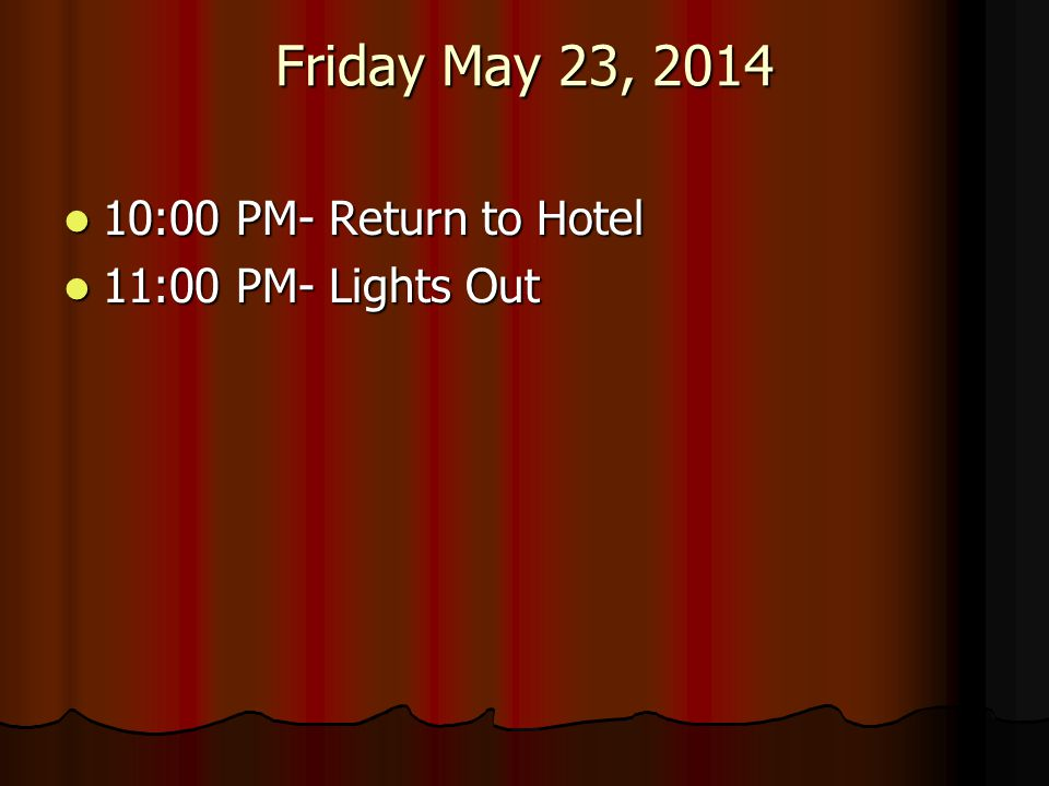 Friday May 23, 2014 10:00 PM- Return to Hotel 11:00 PM- Lights Out