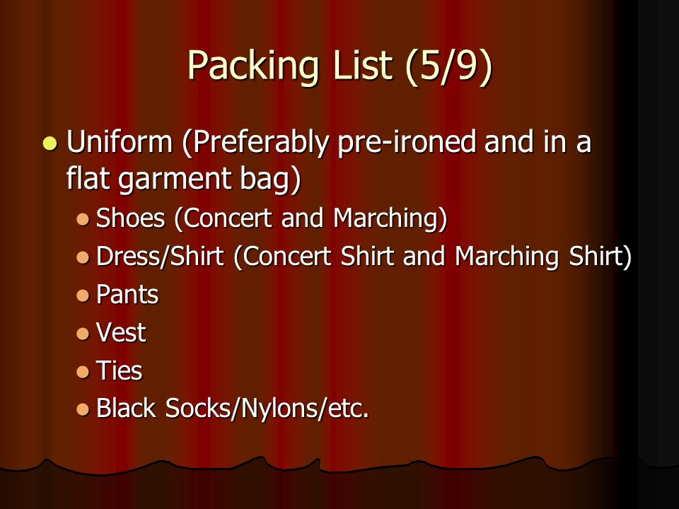 Packing List (5/9) Uniform (Preferably pre-ironed and in a flat garment bag) Shoes (Concert and Marching)