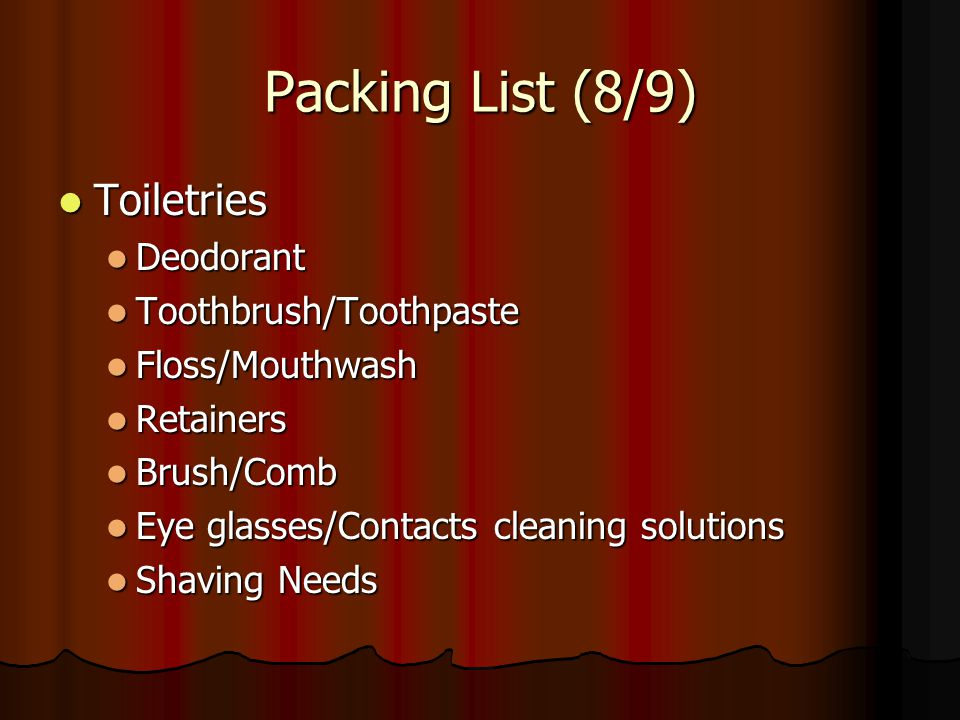 Packing List (8/9) Toiletries Deodorant Toothbrush/Toothpaste