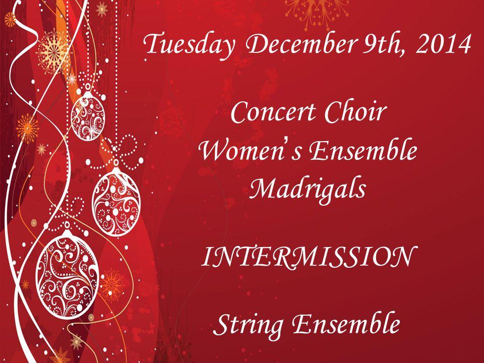 Tuesday December 9th, 2014 Concert Choir Women's Ensemble Madrigals INTERMISSION String Ensemble