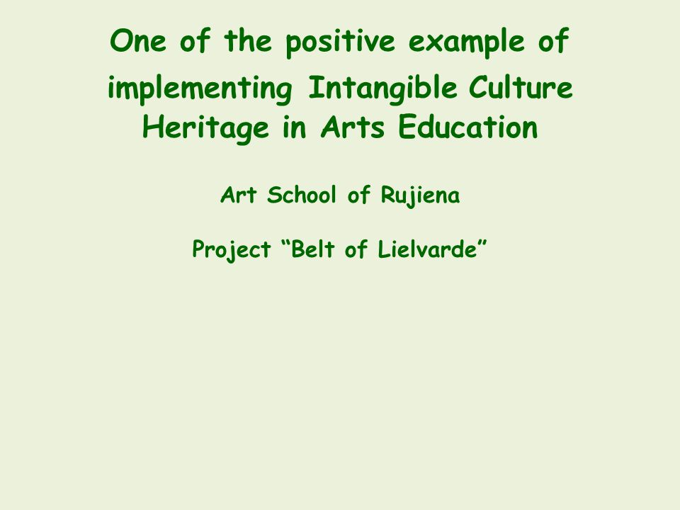 One of the positive example of implementing Intangible Culture Heritage in Arts Education Art School of Rujiena Project Belt of Lielvarde