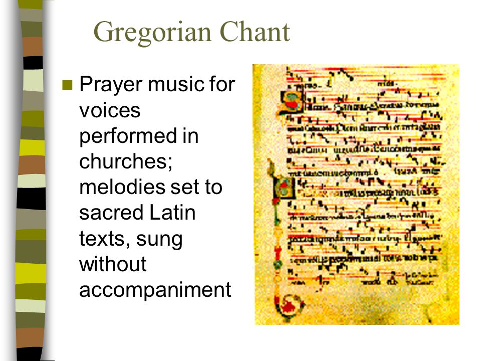 Gregorian Chant Prayer music for voices performed in churches; melodies set to sacred Latin texts, sung without accompaniment.