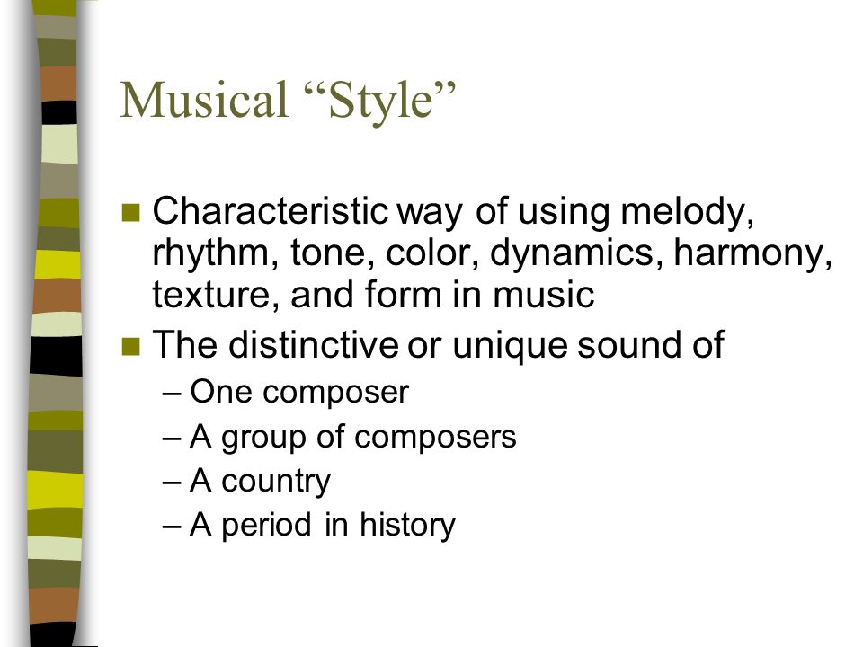 Musical Style Characteristic way of using melody, rhythm, tone, color, dynamics, harmony, texture, and form in music.
