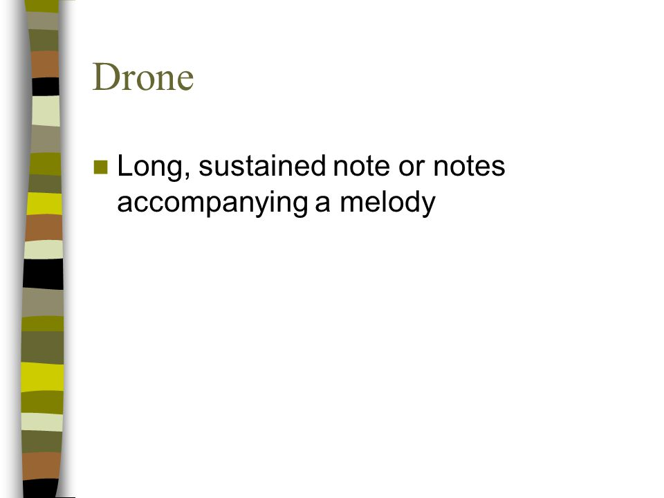 Drone Long, sustained note or notes accompanying a melody