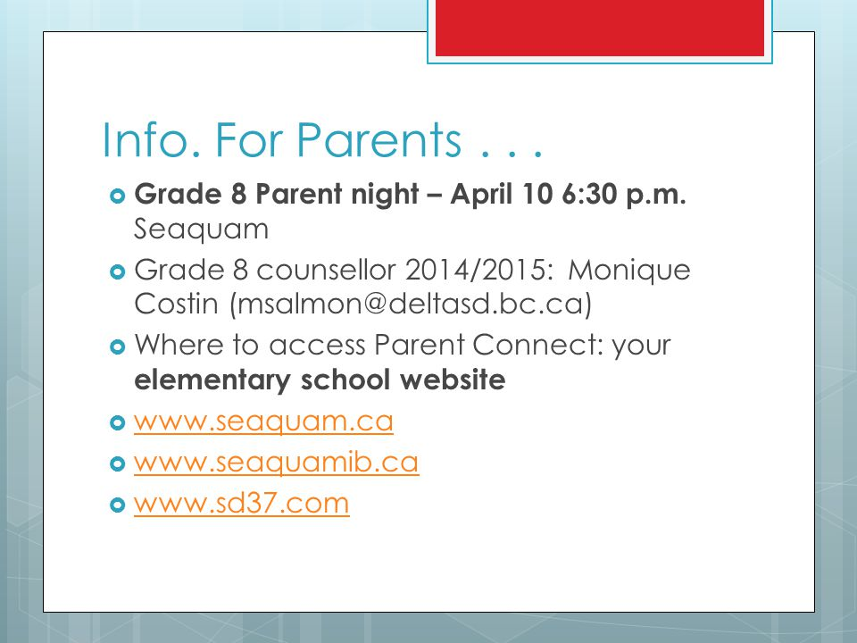 Info. For Parents . . . Grade 8 Parent night – April 10 6:30 p.m. Seaquam. Grade 8 counsellor 2014/2015: Monique Costin (msalmon@deltasd.bc.ca)
