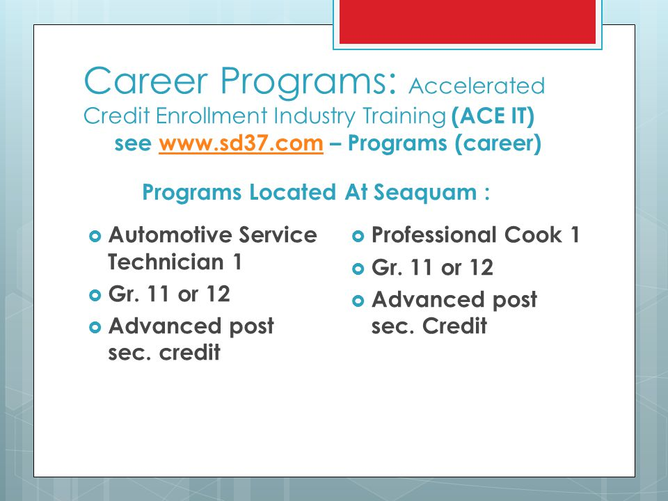 Career Programs: Accelerated Credit Enrollment Industry Training (ACE IT) see www.sd37.com – Programs (career)