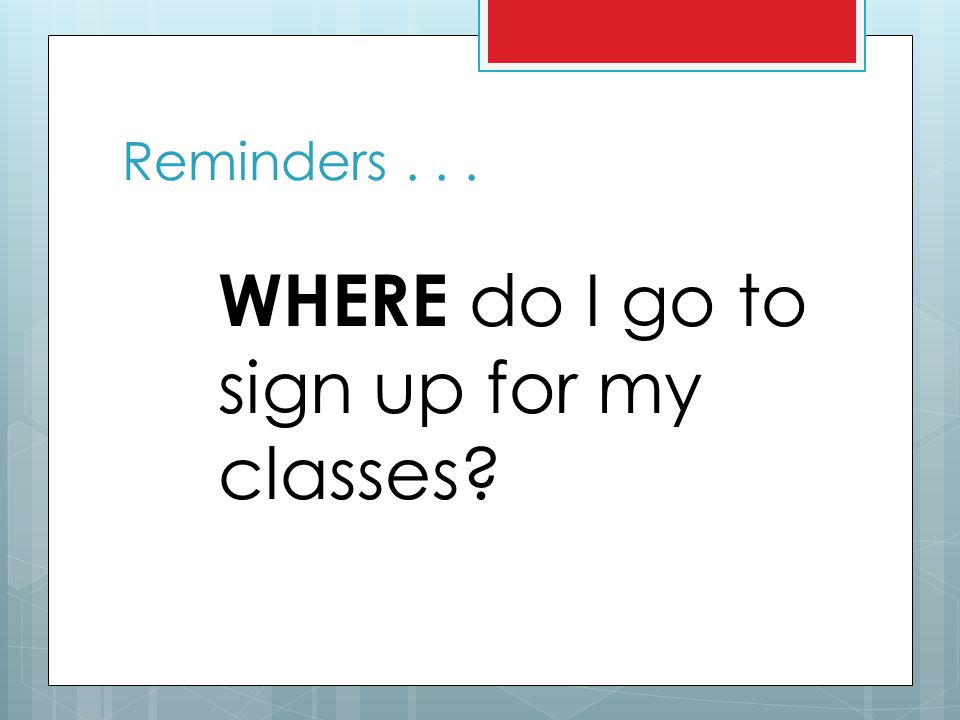 Reminders . . . WHERE do I go to sign up for my classes