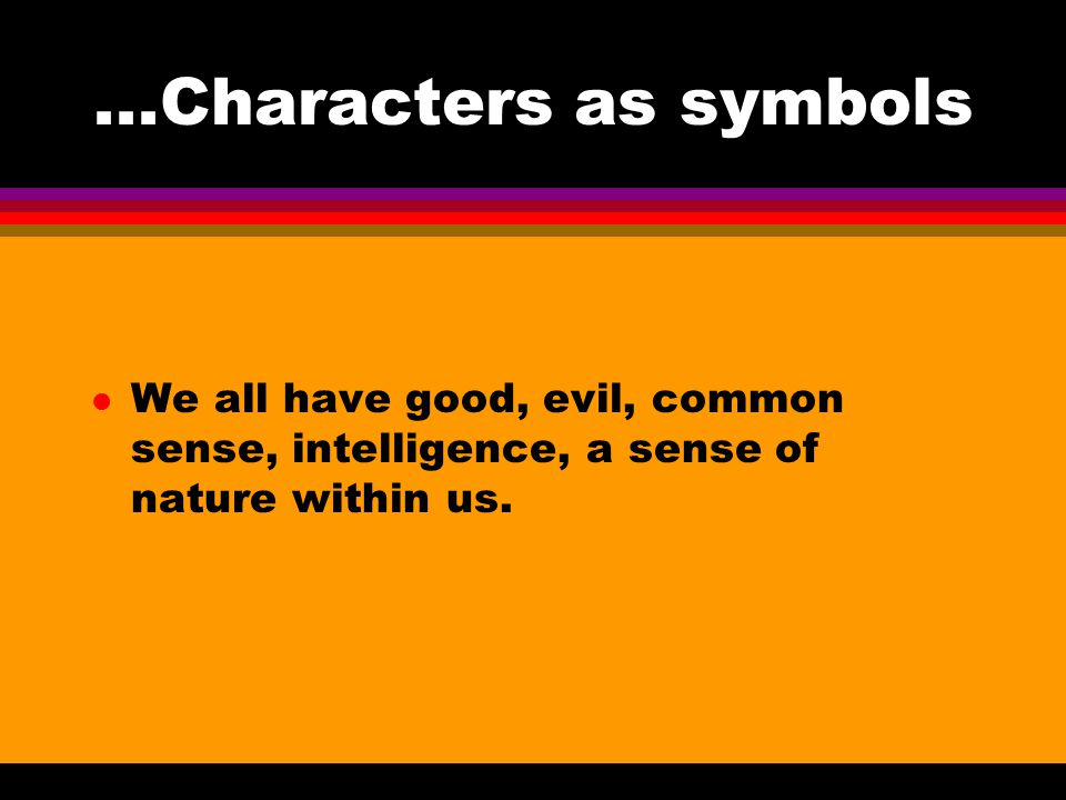 ...Characters as symbols We all have good, evil, common sense, intelligence, a sense of nature within us.
