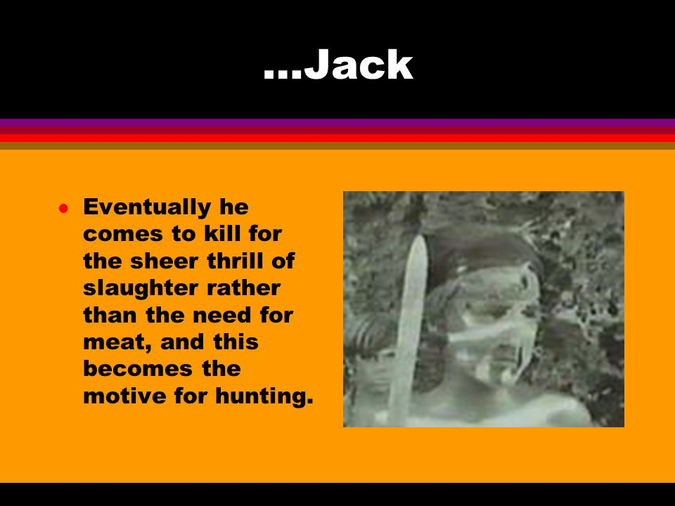 …Jack Eventually he comes to kill for the sheer thrill of slaughter rather than the need for meat, and this becomes the motive for hunting.