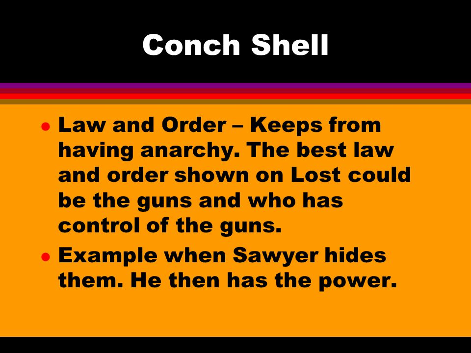Conch Shell Law and Order – Keeps from having anarchy. The best law and order shown on Lost could be the guns and who has control of the guns.