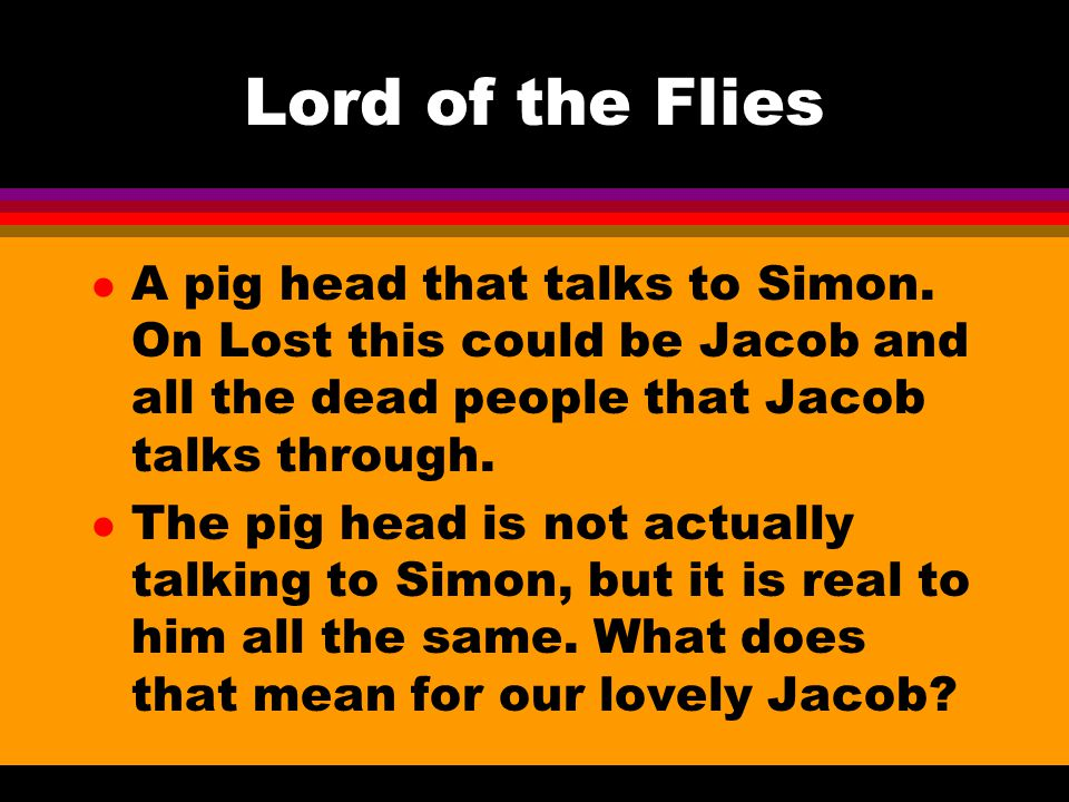 Lord of the Flies A pig head that talks to Simon. On Lost this could be Jacob and all the dead people that Jacob talks through.