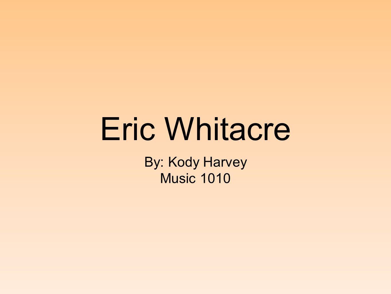 Eric Whitacre By: Kody Harvey Music 1010