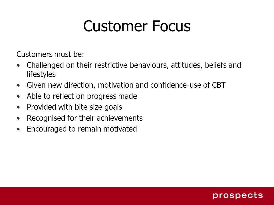 Customer Focus Customers must be: