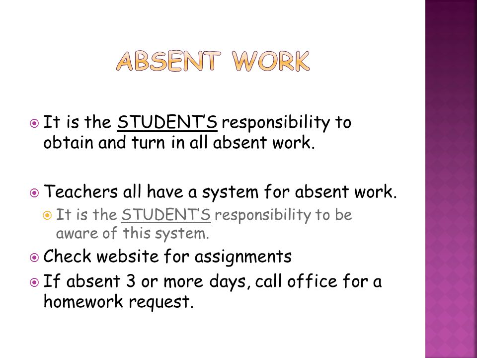 Absent Work It is the STUDENT'S responsibility to obtain and turn in all absent work. Teachers all have a system for absent work.