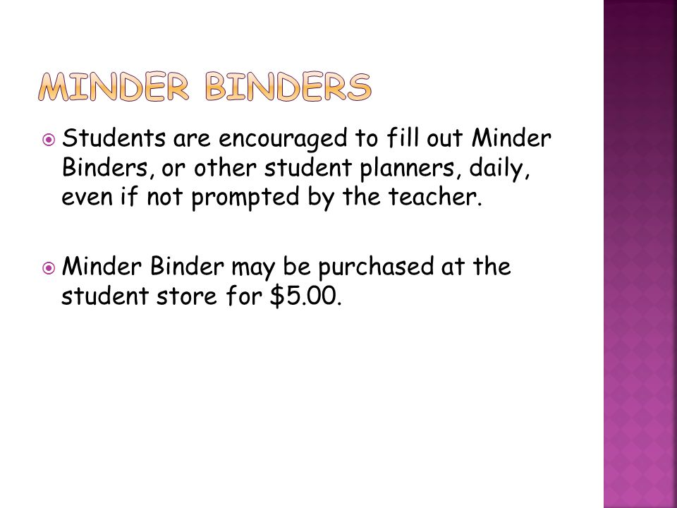 Minder binders Students are encouraged to fill out Minder Binders, or other student planners, daily, even if not prompted by the teacher.