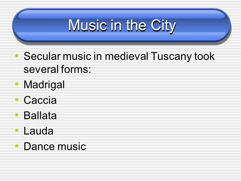 Music in the City Secular music in medieval Tuscany took several forms: Madrigal. Caccia. Ballata.