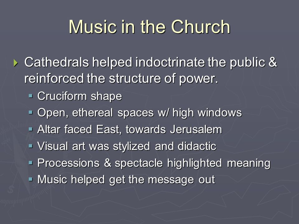 Music in the Church Cathedrals helped indoctrinate the public & reinforced the structure of power. Cruciform shape.
