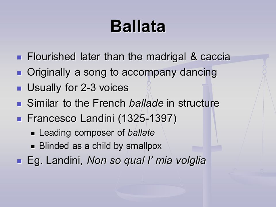 Ballata Flourished later than the madrigal & caccia