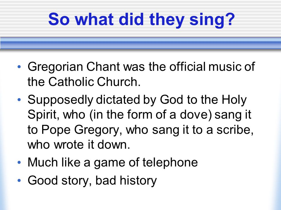 So what did they sing Gregorian Chant was the official music of the Catholic Church.