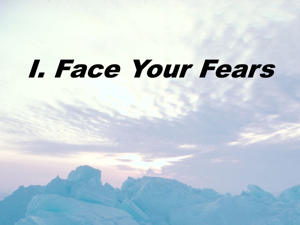 I. Face Your Fears