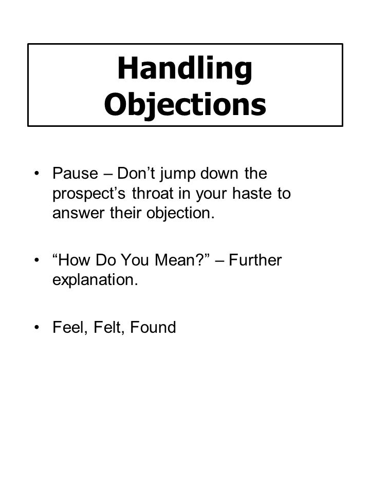 Handling Objections Pause – Don't jump down the prospect's throat in your haste to answer their objection.