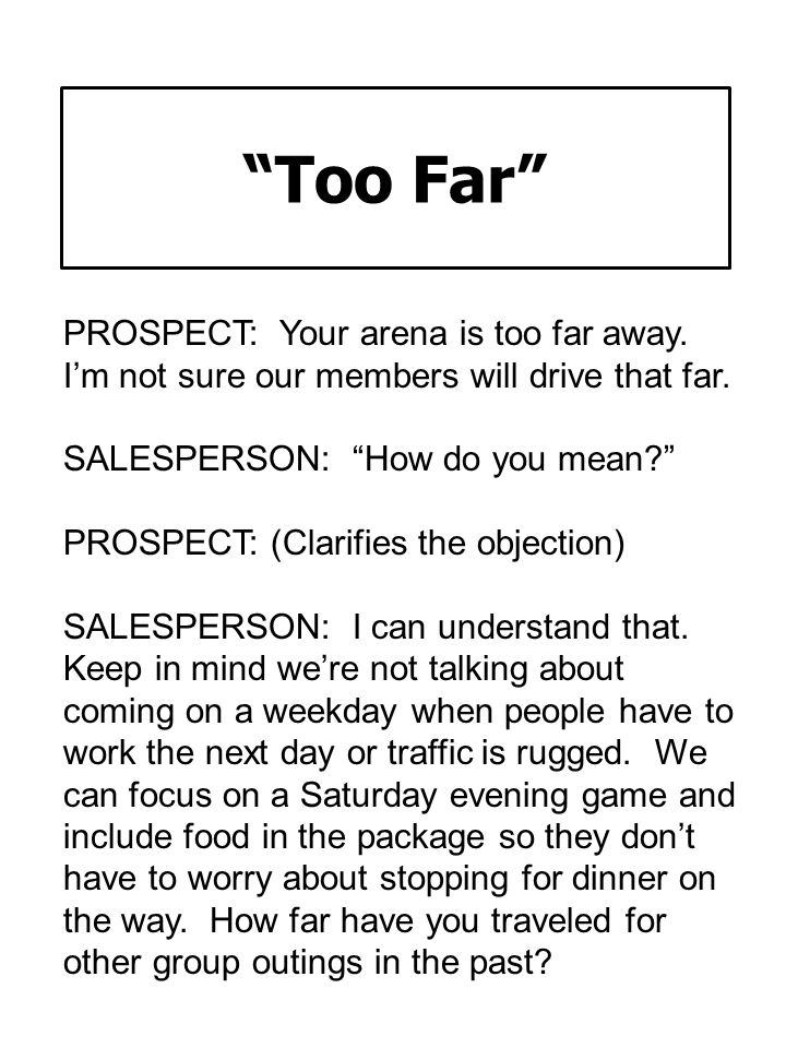 Too Far PROSPECT: Your arena is too far away. I'm not sure our members will drive that far. SALESPERSON: How do you mean