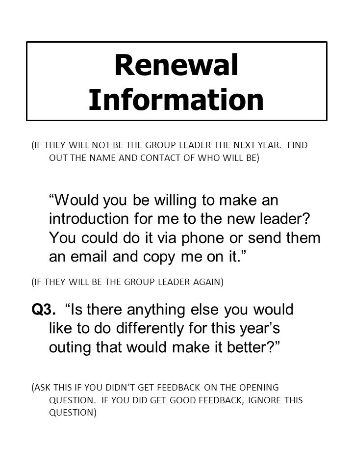 Renewal Information (IF THEY WILL NOT BE THE GROUP LEADER THE NEXT YEAR. FIND OUT THE NAME AND CONTACT OF WHO WILL BE)
