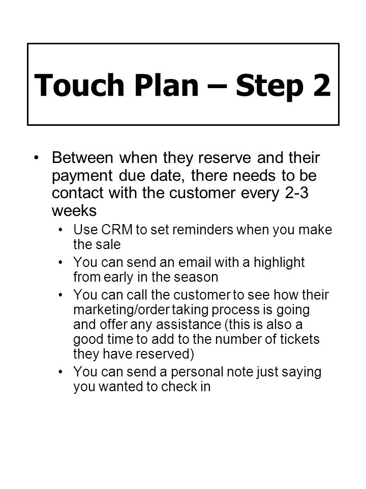 Touch Plan – Step 2 Between when they reserve and their payment due date, there needs to be contact with the customer every 2-3 weeks.
