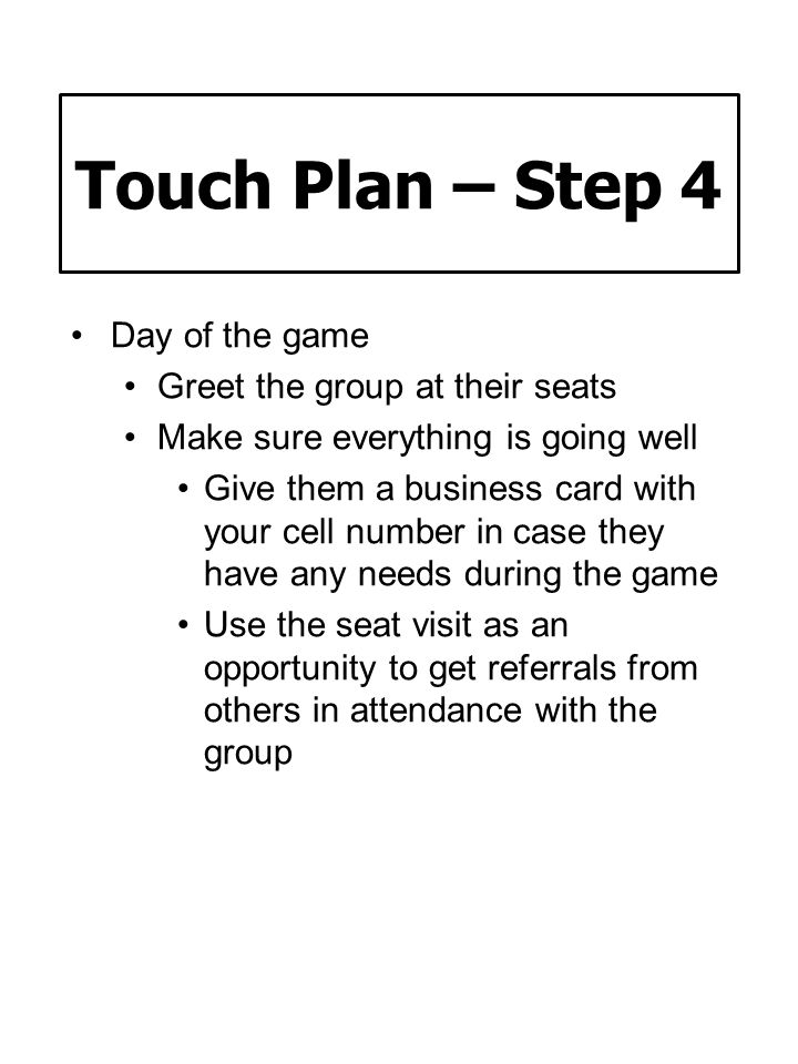 Touch Plan – Step 4 Day of the game Greet the group at their seats