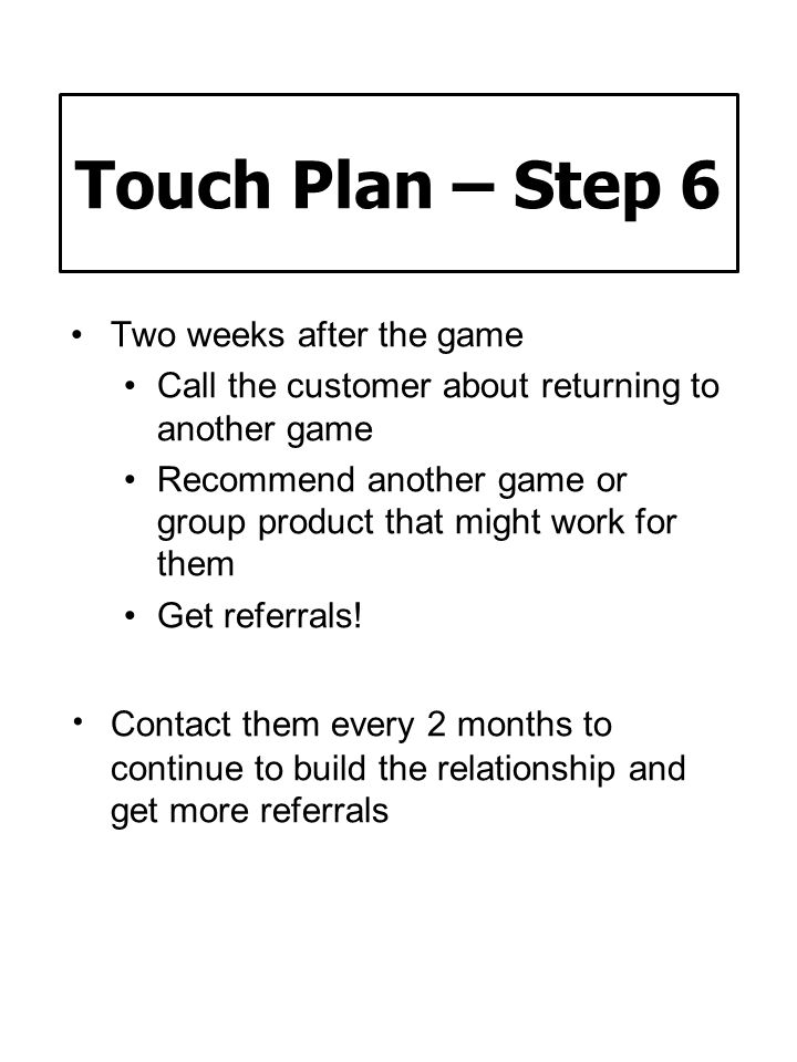 Touch Plan – Step 6 Two weeks after the game. Call the customer about returning to another game.