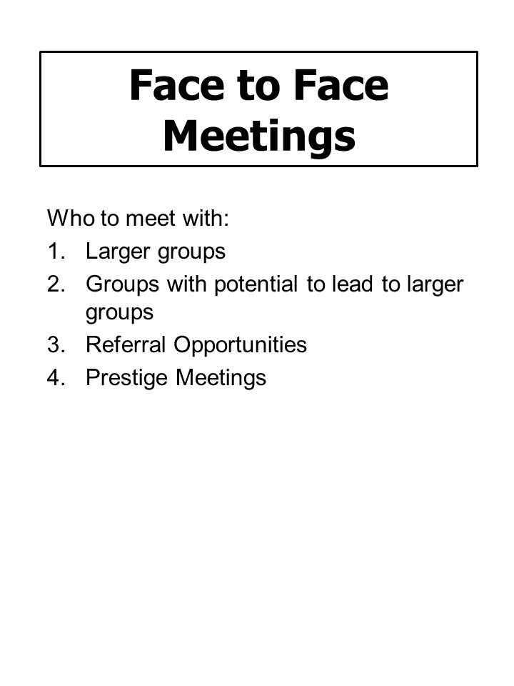 Face to Face Meetings Who to meet with: Larger groups