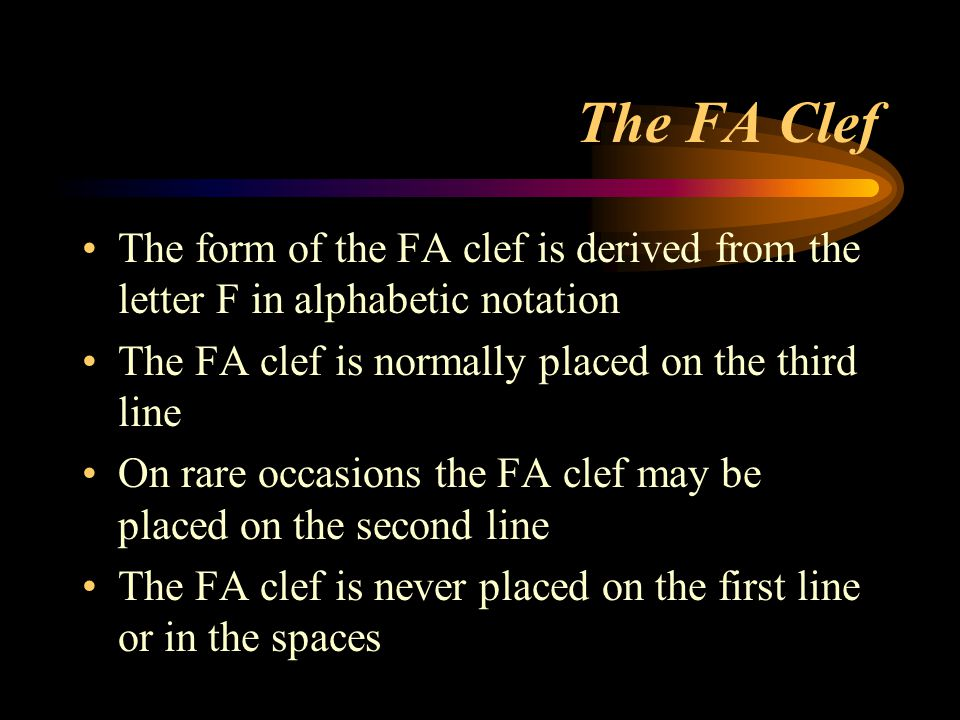The FA Clef The form of the FA clef is derived from the letter F in alphabetic notation. The FA clef is normally placed on the third line.