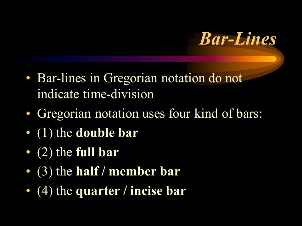 Bar-Lines Bar-lines in Gregorian notation do not indicate time-division. Gregorian notation uses four kind of bars: